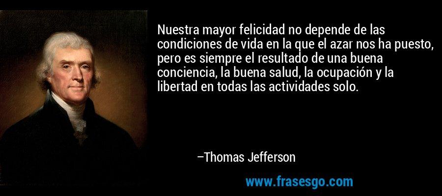 Nuestra mayor felicidad no depende de las condiciones de vida en la que el azar nos ha puesto, pero es siempre el resultado de una buena conciencia, la buena salud, la ocupación y la libertad en todas las actividades solo. – Thomas Jefferson