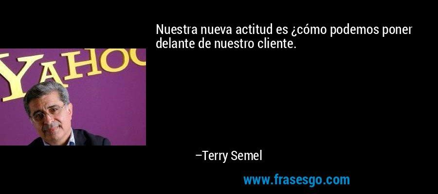 Nuestra nueva actitud es ¿cómo podemos poner delante de nuestro cliente. – Terry Semel