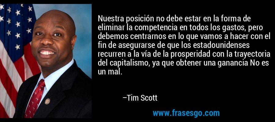 Nuestra posición no debe estar en la forma de eliminar la competencia en todos los gastos, pero debemos centrarnos en lo que vamos a hacer con el fin de asegurarse de que los estadounidenses recurren a la vía de la prosperidad con la trayectoria del capitalismo, ya que obtener una ganancia No es un mal. – Tim Scott