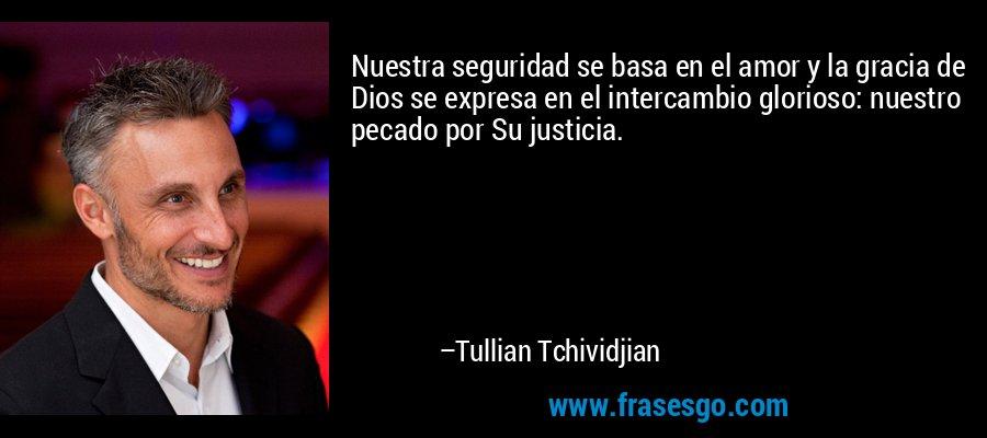 Nuestra seguridad se basa en el amor y la gracia de Dios se expresa en el intercambio glorioso: nuestro pecado por Su justicia. – Tullian Tchividjian