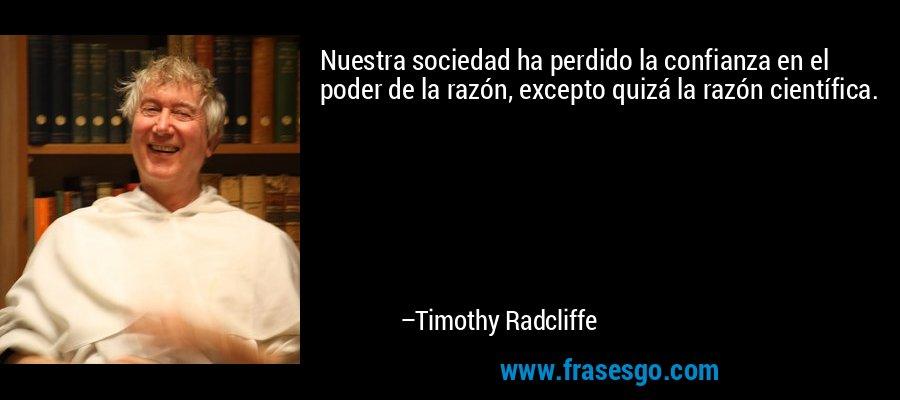 Nuestra sociedad ha perdido la confianza en el poder de la razón, excepto quizá la razón científica. – Timothy Radcliffe