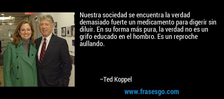 Nuestra sociedad se encuentra la verdad demasiado fuerte un medicamento para digerir sin diluir. En su forma más pura, la verdad no es un grifo educado en el hombro. Es un reproche aullando. – Ted Koppel