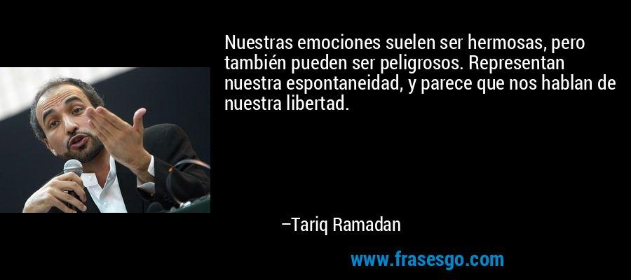 Nuestras emociones suelen ser hermosas, pero también pueden ser peligrosos. Representan nuestra espontaneidad, y parece que nos hablan de nuestra libertad. – Tariq Ramadan