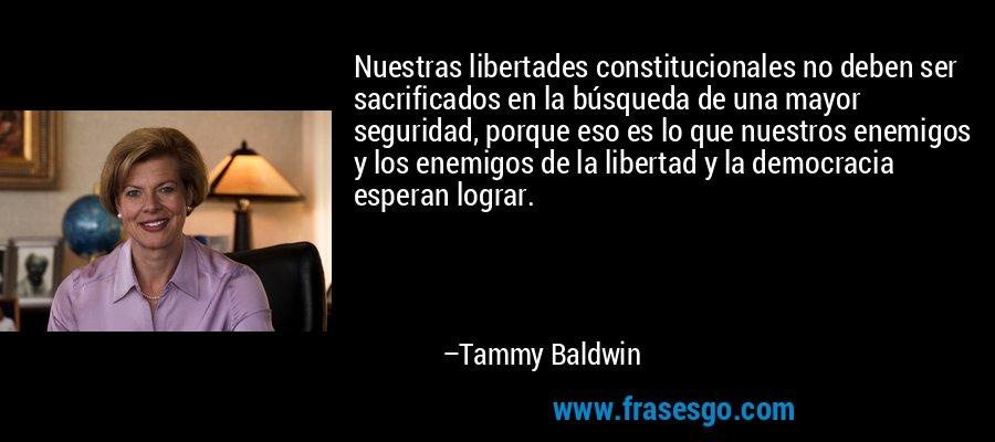 Nuestras libertades constitucionales no deben ser sacrificados en la búsqueda de una mayor seguridad, porque eso es lo que nuestros enemigos y los enemigos de la libertad y la democracia esperan lograr. – Tammy Baldwin