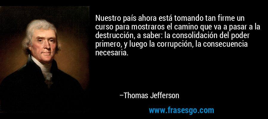 Nuestro país ahora está tomando tan firme un curso para mostraros el camino que va a pasar a la destrucción, a saber: la consolidación del poder primero, y luego la corrupción, la consecuencia necesaria. – Thomas Jefferson