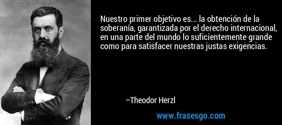 Nuestro primer objetivo es... la obtención de la soberanía, garantizada por el derecho internacional, en una parte del mundo lo suficientemente grande como para satisfacer nuestras justas exigencias. – Theodor Herzl