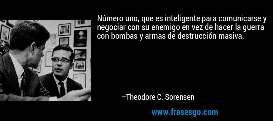 Número uno, que es inteligente para comunicarse y negociar con su enemigo en vez de hacer la guerra con bombas y armas de destrucción masiva. – Theodore C. Sorensen