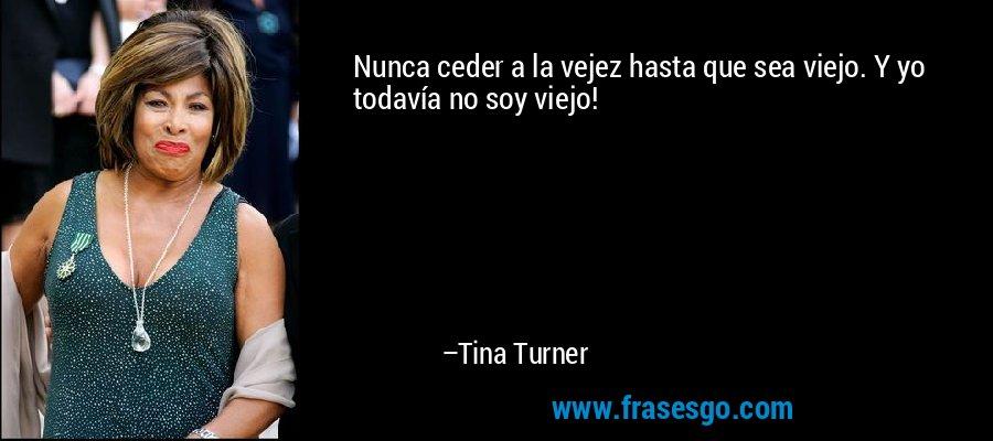 Nunca ceder a la vejez hasta que sea viejo. Y yo todavía no soy viejo! – Tina Turner