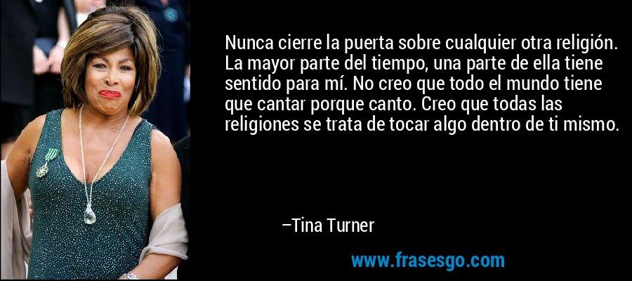 Nunca cierre la puerta sobre cualquier otra religión. La mayor parte del tiempo, una parte de ella tiene sentido para mí. No creo que todo el mundo tiene que cantar porque canto. Creo que todas las religiones se trata de tocar algo dentro de ti mismo. – Tina Turner