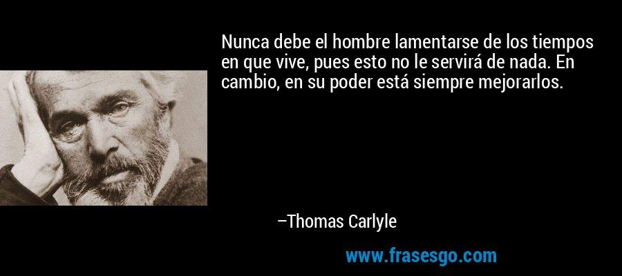 Nunca debe el hombre lamentarse de los tiempos en que vive, pues esto no le servirá de nada. En cambio, en su poder está siempre mejorarlos. – Thomas Carlyle
