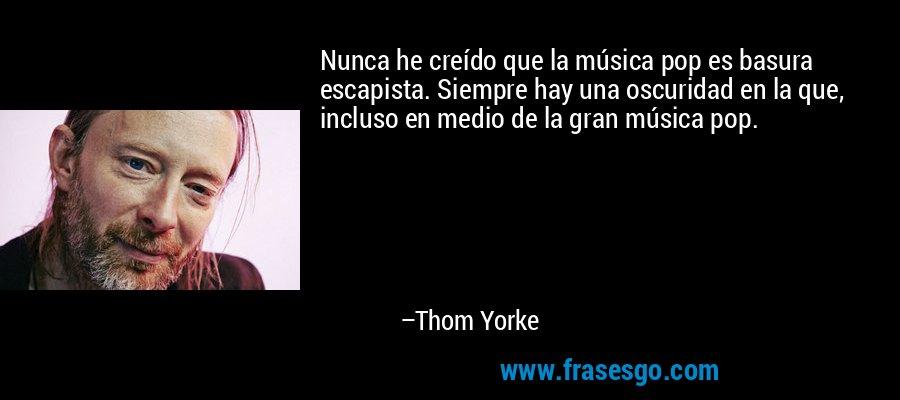 Nunca he creído que la música pop es basura escapista. Siempre hay una oscuridad en la que, incluso en medio de la gran música pop. – Thom Yorke