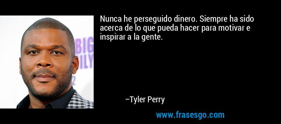 Nunca he perseguido dinero. Siempre ha sido acerca de lo que pueda hacer para motivar e inspirar a la gente. – Tyler Perry
