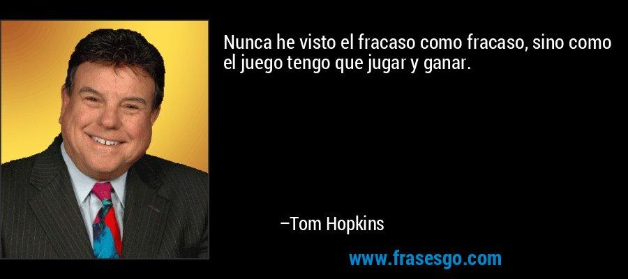 Nunca he visto el fracaso como fracaso, sino como el juego tengo que jugar y ganar. – Tom Hopkins
