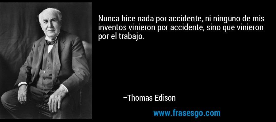 Nunca hice nada por accidente, ni ninguno de mis inventos vinieron por accidente, sino que vinieron por el trabajo. – Thomas Edison