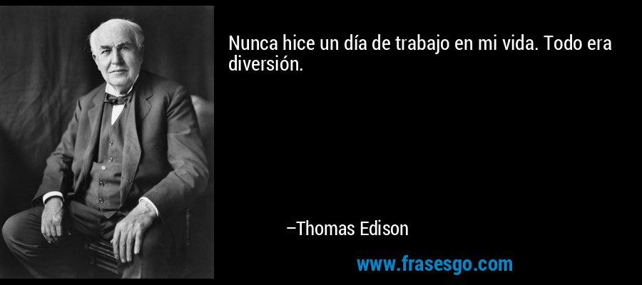 Nunca hice un día de trabajo en mi vida. Todo era diversión. – Thomas Edison