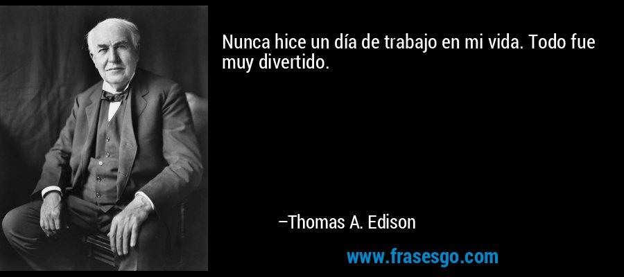 Nunca hice un día de trabajo en mi vida. Todo fue muy divertido. – Thomas A. Edison