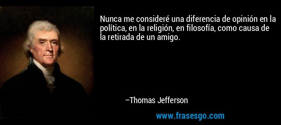 Nunca me consideré una diferencia de opinión en la política, en la religión, en filosofía, como causa de la retirada de un amigo. – Thomas Jefferson