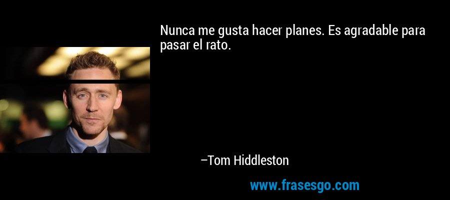 Nunca me gusta hacer planes. Es agradable para pasar el rato. – Tom Hiddleston