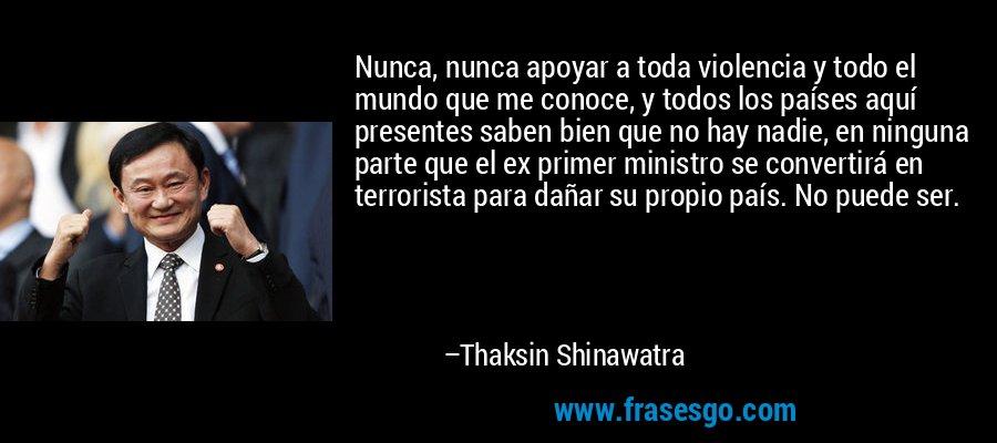 Nunca, nunca apoyar a toda violencia y todo el mundo que me conoce, y todos los países aquí presentes saben bien que no hay nadie, en ninguna parte que el ex primer ministro se convertirá en terrorista para dañar su propio país. No puede ser. – Thaksin Shinawatra