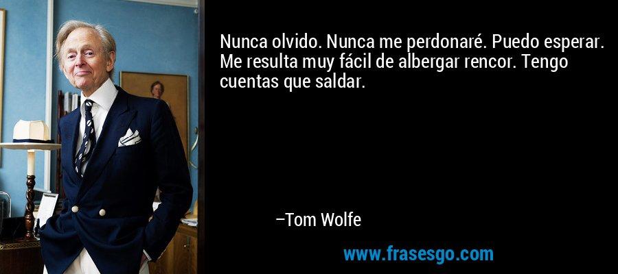 Nunca olvido. Nunca me perdonaré. Puedo esperar. Me resulta muy fácil de albergar rencor. Tengo cuentas que saldar. – Tom Wolfe