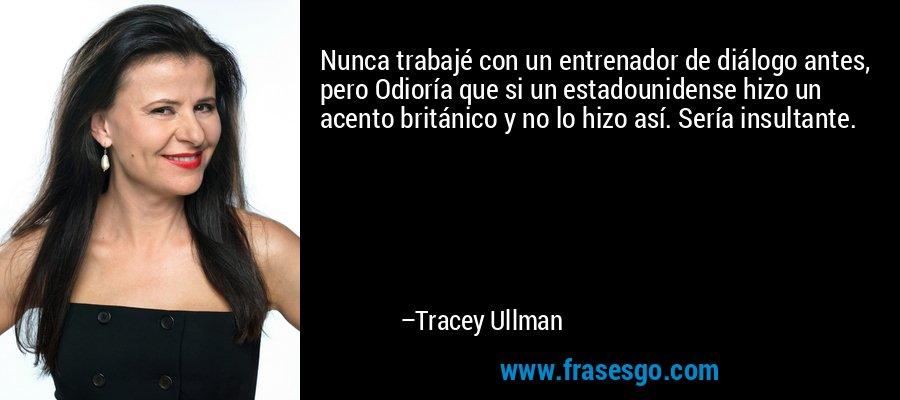 Nunca trabajé con un entrenador de diálogo antes, pero Odioría que si un estadounidense hizo un acento británico y no lo hizo así. Sería insultante. – Tracey Ullman