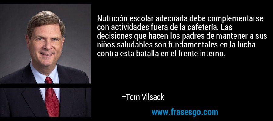 Nutrición escolar adecuada debe complementarse con actividades fuera de la cafetería. Las decisiones que hacen los padres de mantener a sus niños saludables son fundamentales en la lucha contra esta batalla en el frente interno. – Tom Vilsack