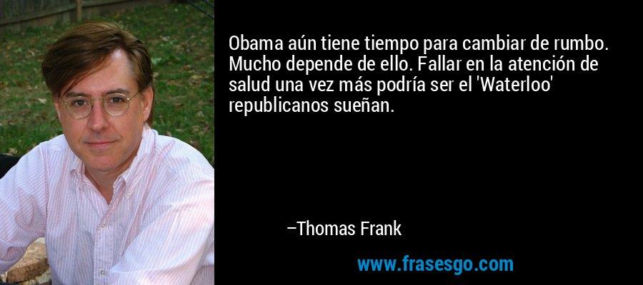 Obama aún tiene tiempo para cambiar de rumbo. Mucho depende de ello. Fallar en la atención de salud una vez más podría ser el 'Waterloo' republicanos sueñan. – Thomas Frank