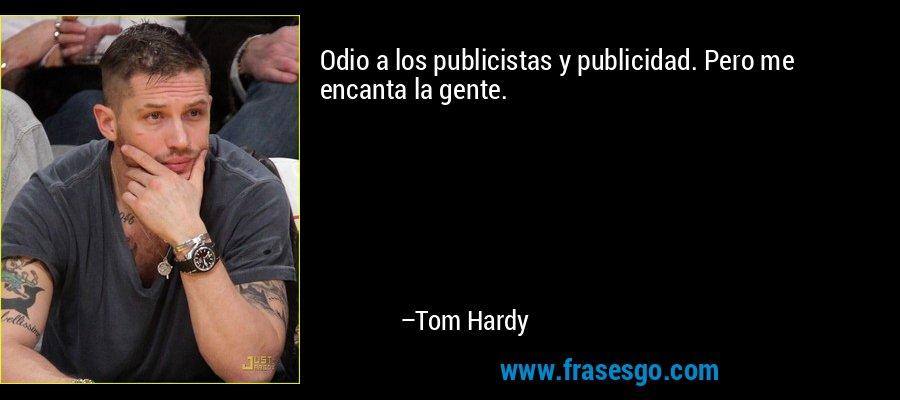 Odio a los publicistas y publicidad. Pero me encanta la gente. – Tom Hardy