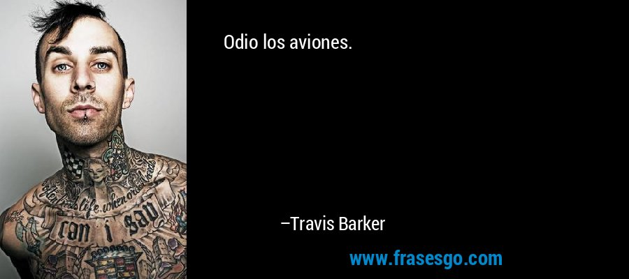 Odio los aviones. – Travis Barker