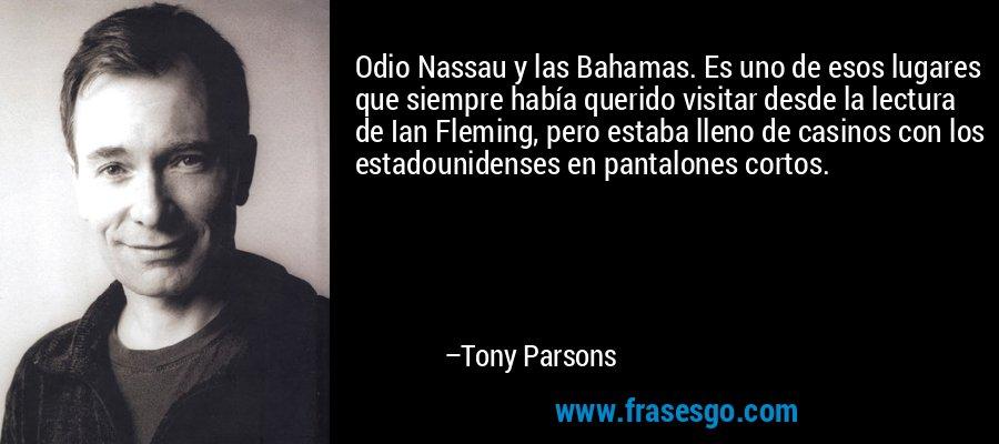Odio Nassau y las Bahamas. Es uno de esos lugares que siempre había querido visitar desde la lectura de Ian Fleming, pero estaba lleno de casinos con los estadounidenses en pantalones cortos. – Tony Parsons