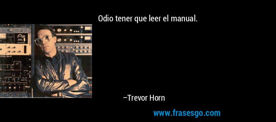 Odio tener que leer el manual. – Trevor Horn