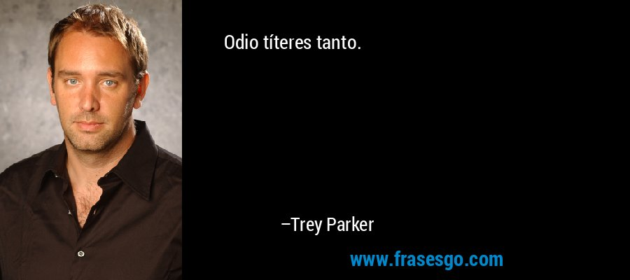 Odio títeres tanto. – Trey Parker