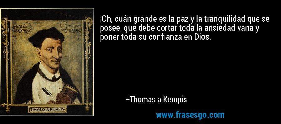 ¡Oh, cuán grande es la paz y la tranquilidad que se posee, que debe cortar toda la ansiedad vana y poner toda su confianza en Dios. – Thomas a Kempis