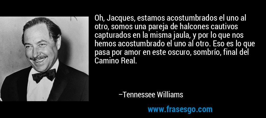 Oh, Jacques, estamos acostumbrados el uno al otro, somos una pareja de halcones cautivos capturados en la misma jaula, y por lo que nos hemos acostumbrado el uno al otro. Eso es lo que pasa por amor en este oscuro, sombrío, final del Camino Real. – Tennessee Williams