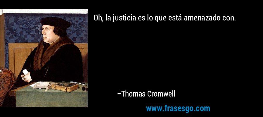 Oh, la justicia es lo que está amenazado con. – Thomas Cromwell
