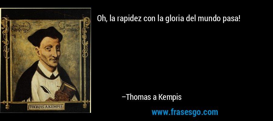 Oh, la rapidez con la gloria del mundo pasa! – Thomas a Kempis