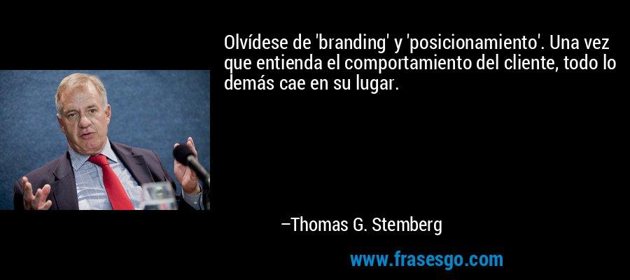 Olvídese de 'branding' y 'posicionamiento'. Una vez que entienda el comportamiento del cliente, todo lo demás cae en su lugar. – Thomas G. Stemberg