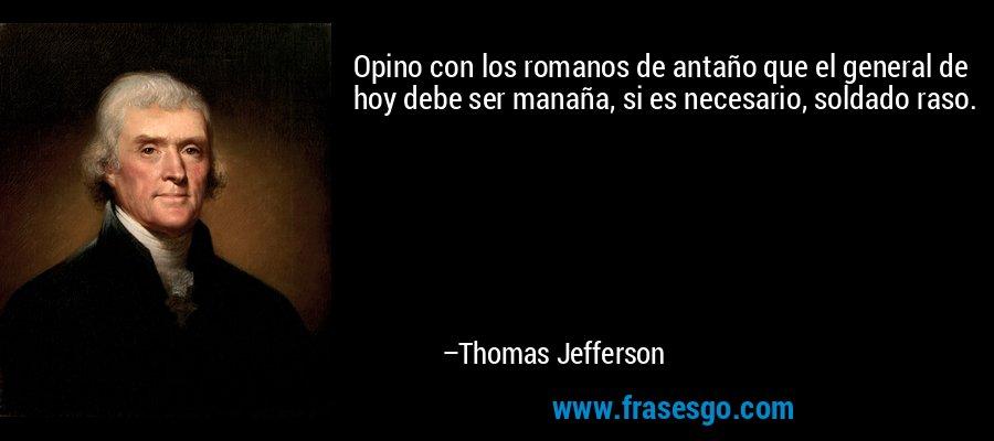 Opino con los romanos de antaño que el general de hoy debe ser manaña, si es necesario, soldado raso. – Thomas Jefferson