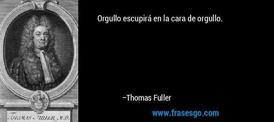 Orgullo escupirá en la cara de orgullo. – Thomas Fuller