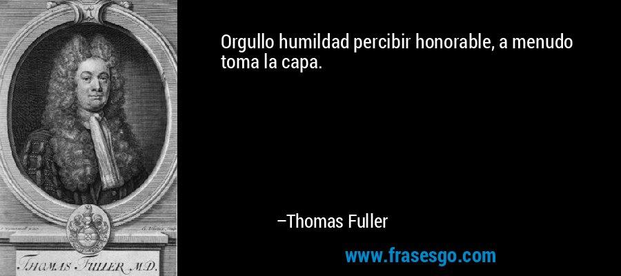 Orgullo humildad percibir honorable, a menudo toma la capa. – Thomas Fuller