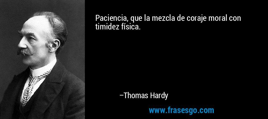 Paciencia, que la mezcla de coraje moral con timidez física. – Thomas Hardy