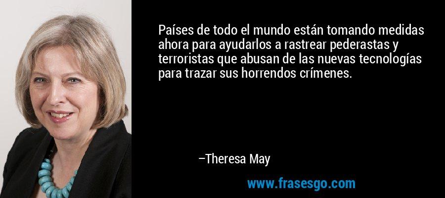 Países de todo el mundo están tomando medidas ahora para ayudarlos a rastrear pederastas y terroristas que abusan de las nuevas tecnologías para trazar sus horrendos crímenes. – Theresa May