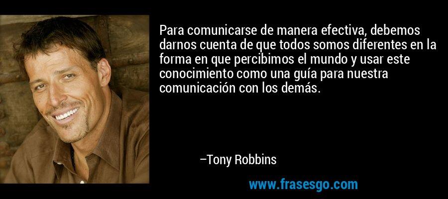 Para comunicarse de manera efectiva, debemos darnos cuenta de que todos somos diferentes en la forma en que percibimos el mundo y usar este conocimiento como una guía para nuestra comunicación con los demás. – Tony Robbins
