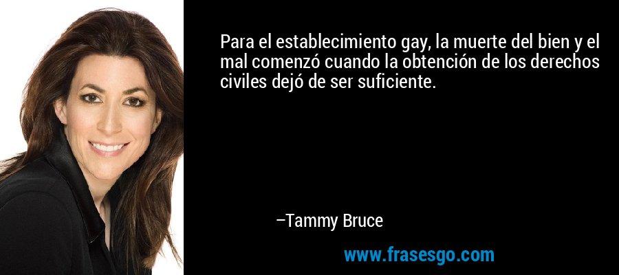 Para el establecimiento gay, la muerte del bien y el mal comenzó cuando la obtención de los derechos civiles dejó de ser suficiente. – Tammy Bruce
