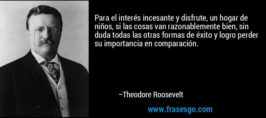 Para el interés incesante y disfrute, un hogar de niños, si las cosas van razonablemente bien, sin duda todas las otras formas de éxito y logro perder su importancia en comparación. – Theodore Roosevelt