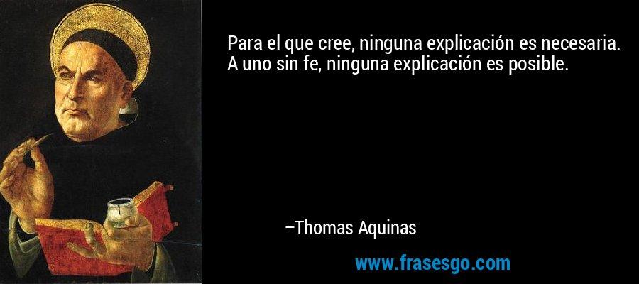Para el que cree, ninguna explicación es necesaria. A uno sin fe, ninguna explicación es posible. – Thomas Aquinas