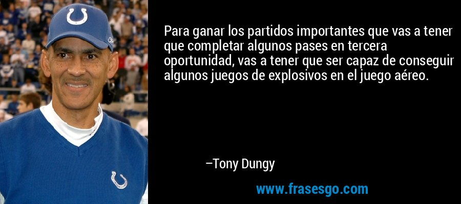 Para ganar los partidos importantes que vas a tener que completar algunos pases en tercera oportunidad, vas a tener que ser capaz de conseguir algunos juegos de explosivos en el juego aéreo. – Tony Dungy