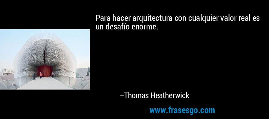Para hacer arquitectura con cualquier valor real es un desafío enorme. – Thomas Heatherwick