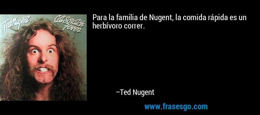 Para la familia de Nugent, la comida rápida es un herbívoro correr. – Ted Nugent