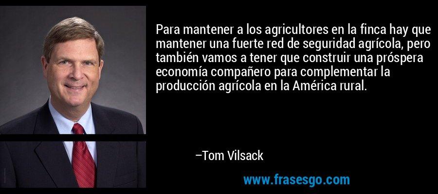 Para mantener a los agricultores en la finca hay que mantener una fuerte red de seguridad agrícola, pero también vamos a tener que construir una próspera economía compañero para complementar la producción agrícola en la América rural. – Tom Vilsack